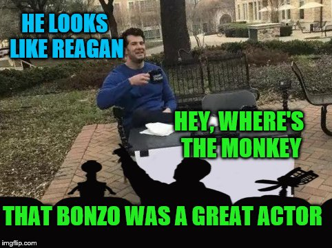 HE LOOKS LIKE REAGAN HEY, WHERE'S THE MONKEY THAT BONZO WAS A GREAT ACTOR | made w/ Imgflip meme maker