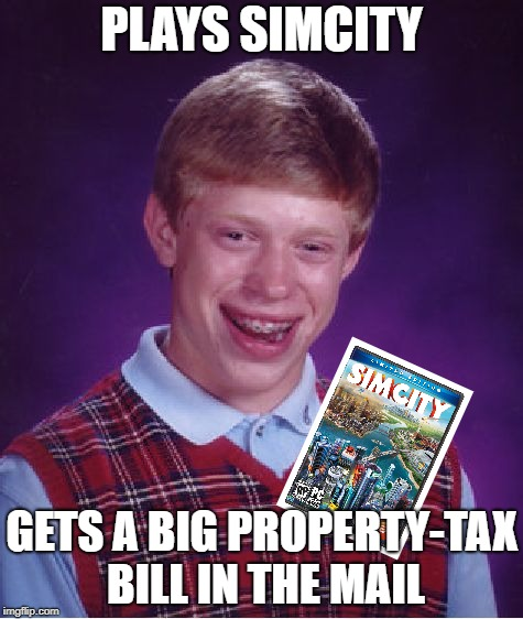 Bad Luck Brian | PLAYS SIMCITY GETS A BIG PROPERTY-TAX BILL IN THE MAIL | image tagged in memes,bad luck brian,sim city,pc gaming,tax | made w/ Imgflip meme maker