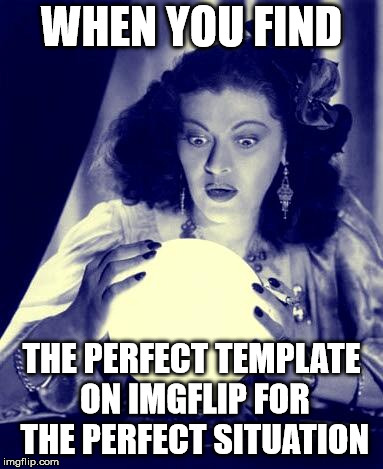 Crystal Ball | WHEN YOU FIND THE PERFECT TEMPLATE ON IMGFLIP FOR THE PERFECT SITUATION | image tagged in crystal ball | made w/ Imgflip meme maker