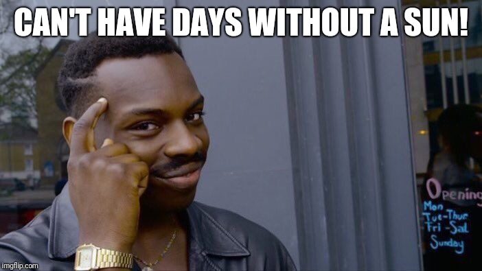 Roll Safe Think About It Meme | CAN'T HAVE DAYS WITHOUT A SUN! | image tagged in memes,roll safe think about it | made w/ Imgflip meme maker