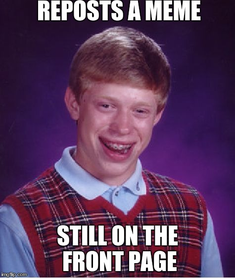 Bad Luck Brian Meme | REPOSTS A MEME STILL ON THE FRONT PAGE | image tagged in memes,bad luck brian | made w/ Imgflip meme maker