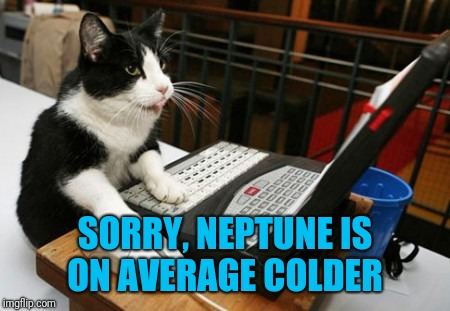 Fact Cat | SORRY, NEPTUNE IS ON AVERAGE COLDER | image tagged in fact cat | made w/ Imgflip meme maker