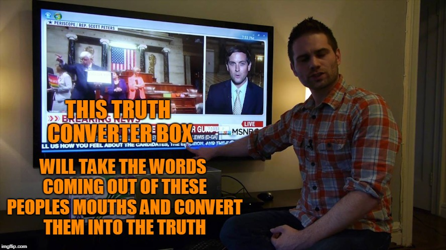 The box would tell a different story. | THIS TRUTH CONVERTER BOX WILL TAKE THE WORDS COMING OUT OF THESE PEOPLES MOUTHS AND CONVERT THEM INTO THE TRUTH | image tagged in fake news | made w/ Imgflip meme maker