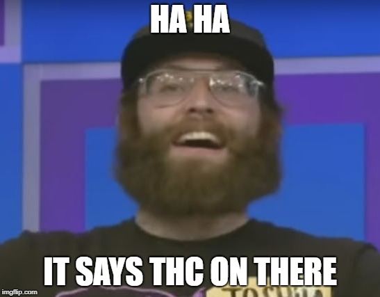 HA HA IT SAYS THC ON THERE | made w/ Imgflip meme maker