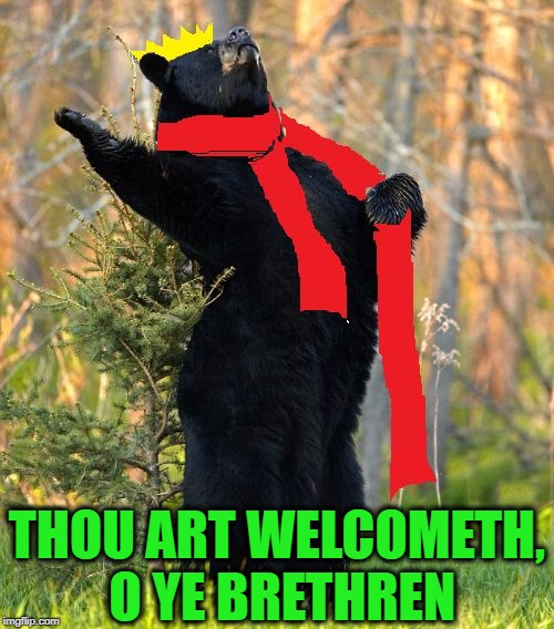 drama queen | THOU ART WELCOMETH, O YE BRETHREN | image tagged in drama queen | made w/ Imgflip meme maker