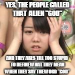 "YES, THE PEOPLE CALLED THAT  ALIEN ""GOD"" AND THEY ARES TILL TOO STUPID TO DEFINE WHAT THEY MEAN WHEN THEY SAY THE WORD ""GOD"" 