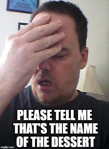 face palm | PLEASE TELL ME THAT'S THE NAME OF THE DESSERT | image tagged in face palm | made w/ Imgflip meme maker