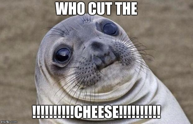Awkward Moment Sealion Meme | WHO CUT THE !!!!!!!!!!CHEESE!!!!!!!!!! | image tagged in memes,awkward moment sealion | made w/ Imgflip meme maker