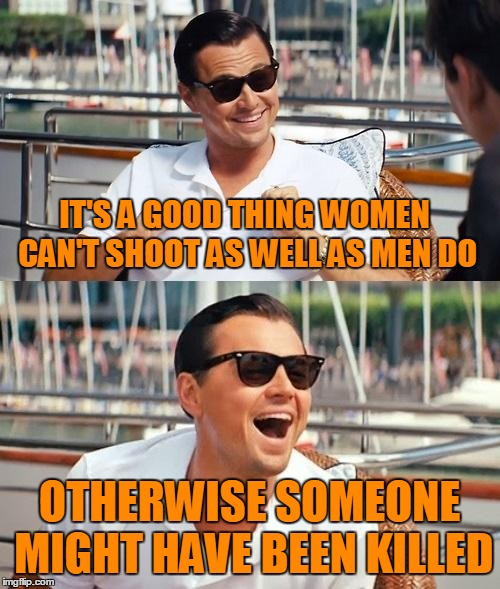 IT'S A GOOD THING WOMEN CAN'T SHOOT AS WELL AS MEN DO OTHERWISE SOMEONE MIGHT HAVE BEEN KILLED | made w/ Imgflip meme maker