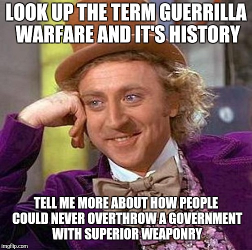Creepy Condescending Wonka Meme | LOOK UP THE TERM GUERRILLA WARFARE AND IT'S HISTORY TELL ME MORE ABOUT HOW PEOPLE COULD NEVER OVERTHROW A GOVERNMENT WITH SUPERIOR WEAPONRY | image tagged in memes,creepy condescending wonka | made w/ Imgflip meme maker