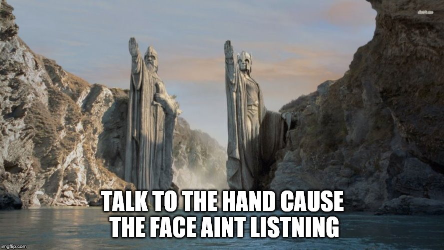 TALK TO THE HAND CAUSE THE FACE AINT LISTNING | image tagged in lord of the rings | made w/ Imgflip meme maker