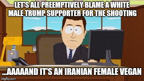 Aaaaand Its Gone Meme | LET'S ALL PREEMPTIVELY BLAME A WHITE MALE TRUMP SUPPORTER FOR THE SHOOTING ...AAAAAND IT'S AN IRANIAN FEMALE VEGAN | image tagged in memes,aaaaand its gone | made w/ Imgflip meme maker