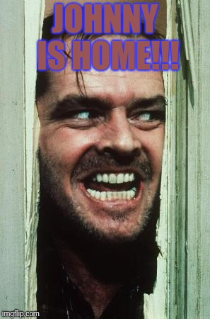 Heres Johnny | JOHNNY IS HOME!!! | image tagged in memes,heres johnny | made w/ Imgflip meme maker