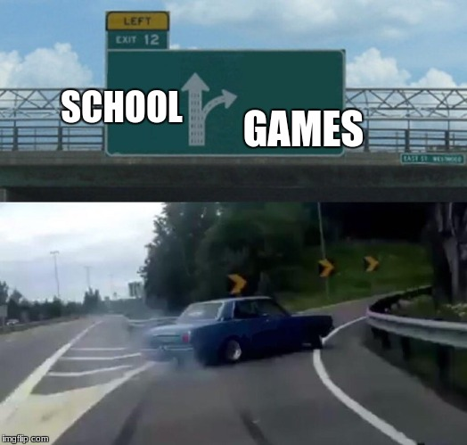 Left Exit 12 Off Ramp Meme | SCHOOL GAMES | image tagged in memes,left exit 12 off ramp | made w/ Imgflip meme maker