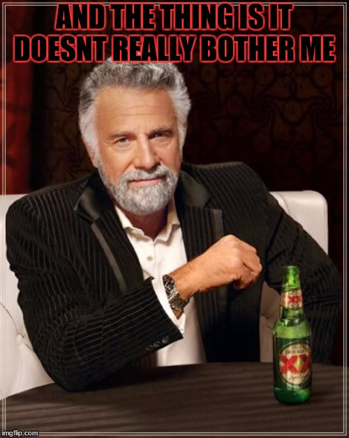 The Most Interesting Man In The World Meme | AND THE THING IS IT DOESNT REALLY BOTHER ME | image tagged in memes,the most interesting man in the world | made w/ Imgflip meme maker