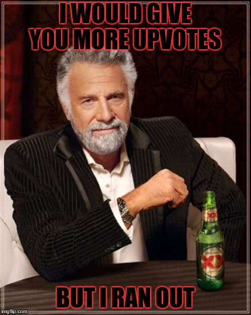 The Most Interesting Man In The World Meme | I WOULD GIVE YOU MORE UPVOTES BUT I RAN OUT | image tagged in memes,the most interesting man in the world | made w/ Imgflip meme maker