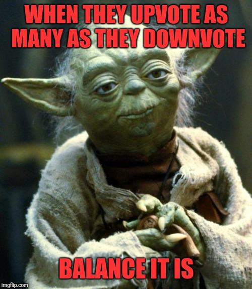 Star Wars Yoda Meme | WHEN THEY UPVOTE AS MANY AS THEY DOWNVOTE BALANCE IT IS | image tagged in memes,star wars yoda | made w/ Imgflip meme maker