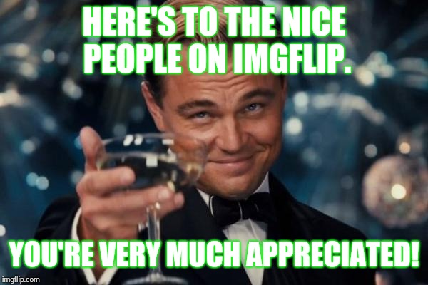 Leonardo Dicaprio Cheers Meme | HERE'S TO THE NICE PEOPLE ON IMGFLIP. YOU'RE VERY MUCH APPRECIATED! | image tagged in memes,leonardo dicaprio cheers | made w/ Imgflip meme maker