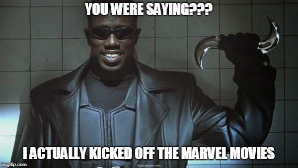 For those saying Black Panther was Marvel's first black superhero movie. | YOU WERE SAYING??? I ACTUALLY KICKED OFF THE MARVEL MOVIES | image tagged in blade | made w/ Imgflip meme maker