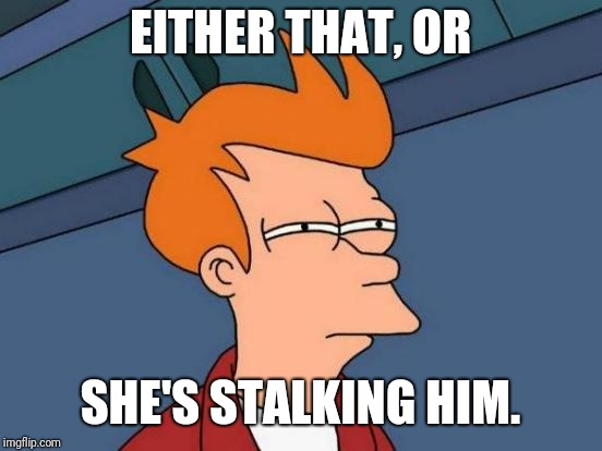 Futurama Fry Meme | EITHER THAT, OR SHE'S STALKING HIM. | image tagged in memes,futurama fry | made w/ Imgflip meme maker