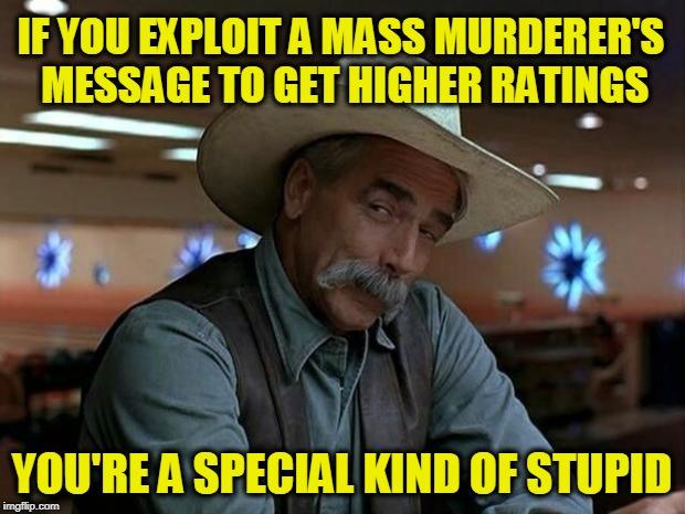 special kind of stupid | IF YOU EXPLOIT A MASS MURDERER'S MESSAGE TO GET HIGHER RATINGS YOU'RE A SPECIAL KIND OF STUPID | image tagged in special kind of stupid | made w/ Imgflip meme maker