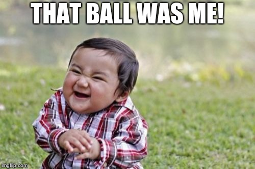 Evil Toddler Meme | THAT BALL WAS ME! | image tagged in memes,evil toddler | made w/ Imgflip meme maker