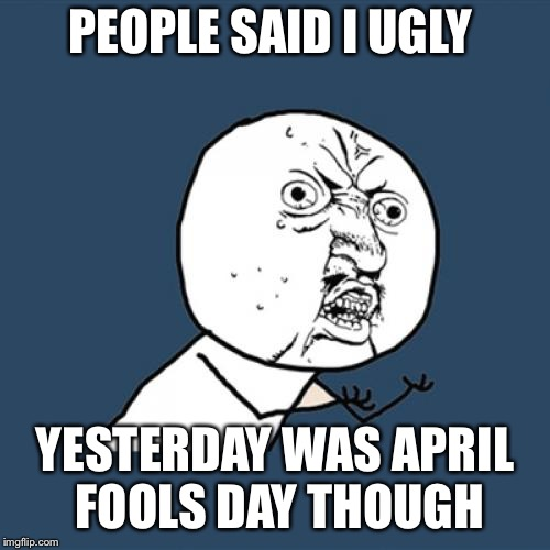 Y U No Meme | PEOPLE SAID I UGLY YESTERDAY WAS APRIL FOOLS DAY THOUGH | image tagged in memes,y u no | made w/ Imgflip meme maker