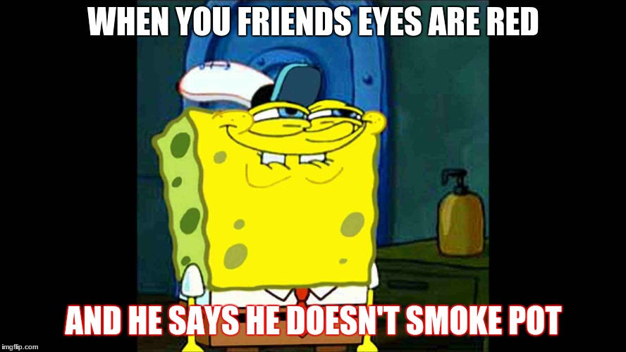 WHEN YOU FRIENDS EYES ARE RED AND HE SAYS HE DOESN'T SMOKE POT | image tagged in spongebob grin 2 | made w/ Imgflip meme maker