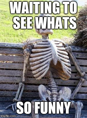 Waiting Skeleton Meme |  WAITING TO SEE WHATS; SO FUNNY | image tagged in memes,waiting skeleton | made w/ Imgflip meme maker