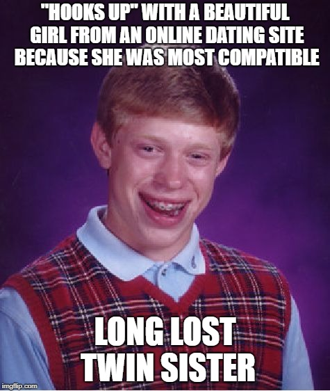 "Bad Luck Brian Meme | ""HOOKS UP"" WITH A BEAUTIFUL GIRL FROM AN ONLINE DATING SITE BECAUSE SHE WAS MOST COMPATIBLE LONG LOST TWIN SISTER 