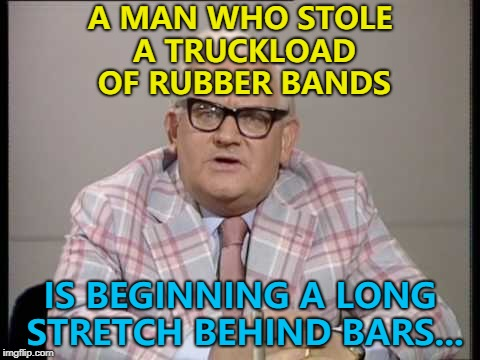 Oh, snap! :) | A MAN WHO STOLE A TRUCKLOAD OF RUBBER BANDS IS BEGINNING A LONG STRETCH BEHIND BARS... | image tagged in ronnie barker news,memes,prison | made w/ Imgflip meme maker