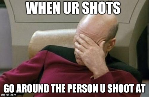 Captain Picard Facepalm Meme | WHEN UR SHOTS GO AROUND THE PERSON U SHOOT AT | image tagged in memes,captain picard facepalm | made w/ Imgflip meme maker