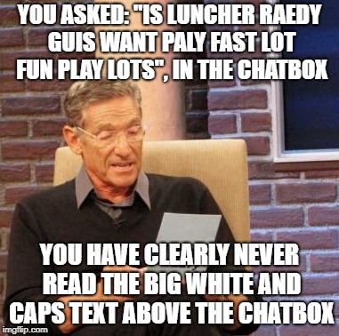 "Maury Lie Detector Meme |  YOU ASKED: ""IS LUNCHER RAEDY GUIS WANT PALY FAST LOT FUN PLAY LOTS"", IN THE CHATBOX; YOU HAVE CLEARLY NEVER READ THE BIG WHITE AND CAPS TEXT ABOVE THE CHATBOX 