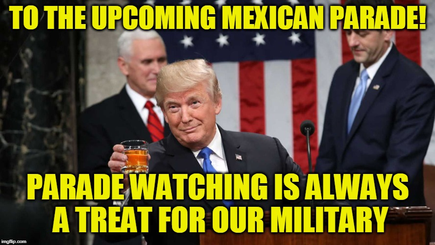 TO THE UPCOMING MEXICAN PARADE! PARADE WATCHING IS ALWAYS A TREAT FOR OUR MILITARY | image tagged in trump toast | made w/ Imgflip meme maker