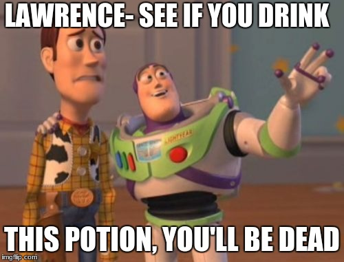 X, X Everywhere Meme | LAWRENCE- SEE IF YOU DRINK THIS POTION, YOU'LL BE DEAD | image tagged in memes,x,x everywhere,x x everywhere | made w/ Imgflip meme maker
