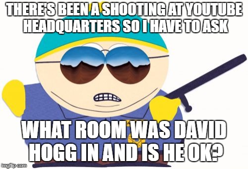 David Hogg At Every Shooting | THERE'S BEEN A SHOOTING AT YOUTUBE HEADQUARTERS SO I HAVE TO ASK WHAT ROOM WAS DAVID HOGG IN AND IS HE OK? | image tagged in memes,officer cartman,school shooting,mass shooting,david hogg | made w/ Imgflip meme maker
