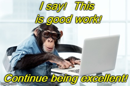 I say!  This is good work! Continue being excellent! | image tagged in monkey keyboard | made w/ Imgflip meme maker