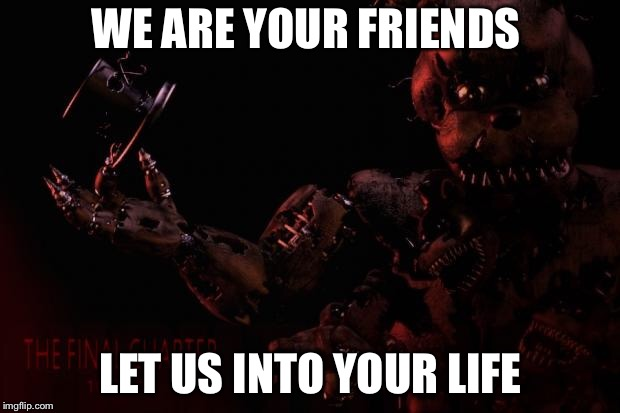 FNAF 4 memes | WE ARE YOUR FRIENDS LET US INTO YOUR LIFE | image tagged in fnaf 4 memes | made w/ Imgflip meme maker