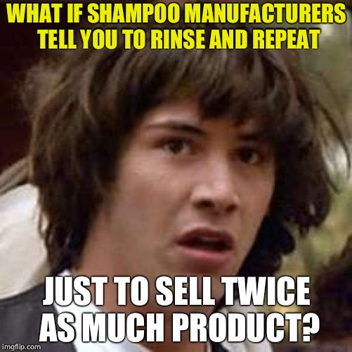 Conspiracy Keanu Meme | WHAT IF SHAMPOO MANUFACTURERS TELL YOU TO RINSE AND REPEAT JUST TO SELL TWICE AS MUCH PRODUCT? | image tagged in memes,conspiracy keanu | made w/ Imgflip meme maker