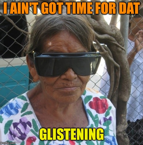 I AIN'T GOT TIME FOR DAT GLISTENING | made w/ Imgflip meme maker