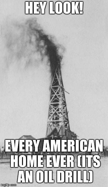Oil rig | HEY LOOK! EVERY AMERICAN HOME EVER (ITS AN OIL DRILL) | image tagged in oil rig | made w/ Imgflip meme maker
