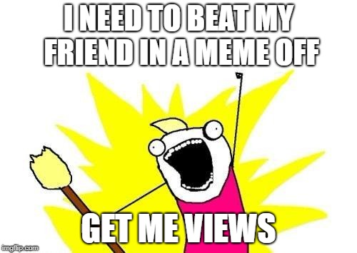 X All The Y Meme | I NEED TO BEAT MY FRIEND IN A MEME OFF GET ME VIEWS | image tagged in memes,x all the y | made w/ Imgflip meme maker
