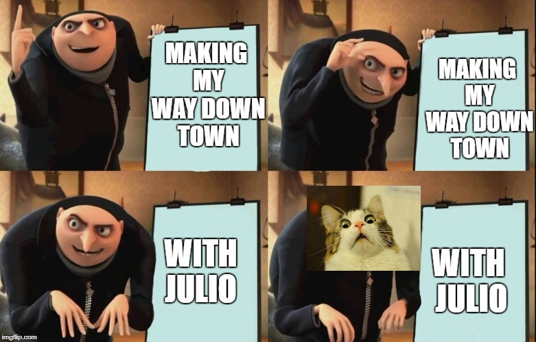 MAKING MY WAY DOWNTOWN WITH JULIO | MAKING MY WAY DOWN TOWN MAKING MY WAY DOWN TOWN WITH JULIO WITH JULIO | image tagged in despicable me diabolical plan gru template | made w/ Imgflip meme maker