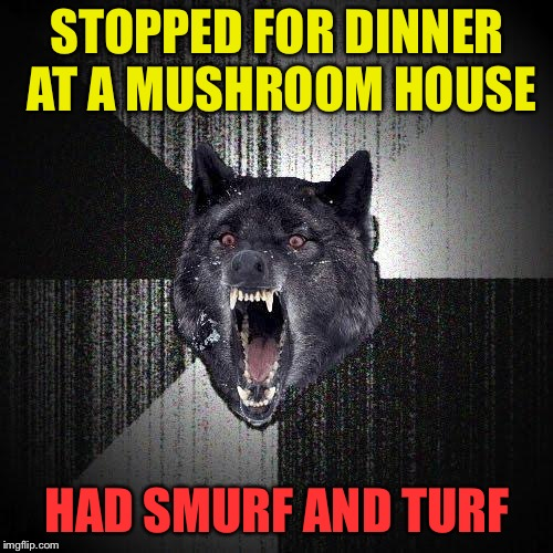 STOPPED FOR DINNER AT A MUSHROOM HOUSE HAD SMURF AND TURF | made w/ Imgflip meme maker