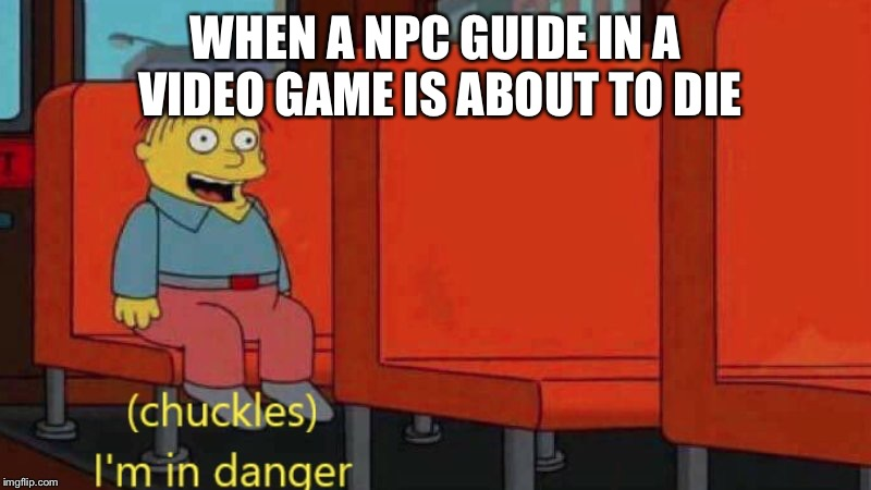 WHEN A NPC GUIDE IN A VIDEO GAME IS ABOUT TO DIE | image tagged in i'm in danger | made w/ Imgflip meme maker