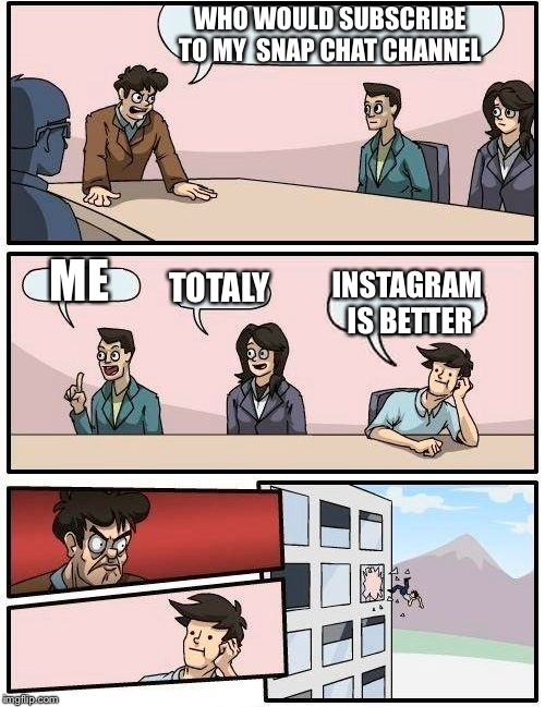 Boardroom Meeting Suggestion Meme | WHO WOULD SUBSCRIBE TO MY  SNAP CHAT CHANNEL ME TOTALY INSTAGRAM IS BETTER | image tagged in memes,boardroom meeting suggestion | made w/ Imgflip meme maker