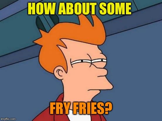Futurama Fry Meme | HOW ABOUT SOME FRY FRIES? | image tagged in memes,futurama fry | made w/ Imgflip meme maker