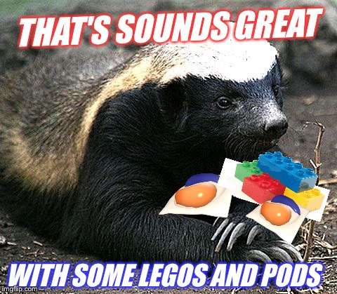 THAT'S SOUNDS GREAT WITH SOME LEGOS AND PODS | made w/ Imgflip meme maker