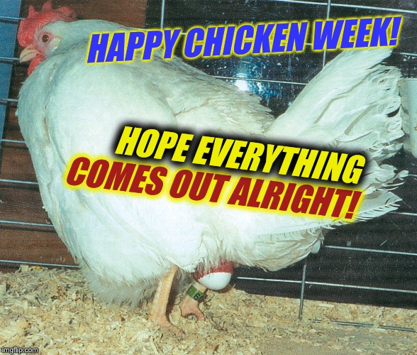 Chicken Week, April 2-8, a JBmemegeek & giveuahint event! | HAPPY CHICKEN WEEK! COMES OUT ALRIGHT! HOPE EVERYTHING | image tagged in chicken week,food,funny memes | made w/ Imgflip meme maker