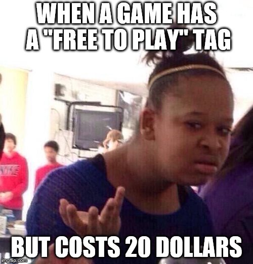 "Black Girl Wat Meme | WHEN A GAME HAS A ""FREE TO PLAY"" TAG BUT COSTS 20 DOLLARS 